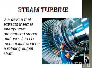 STEAM TURBINE is a device that extracts thermal energy from pressurized steam an