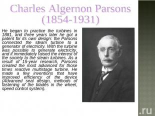 Charles Algernon Parsons (1854-1931) He began to practice the turbines in 1881,