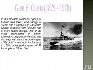 Glen E. Curtis (1879 - 1978) In his machine rotational speed of turbine was lowe