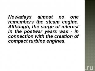 Nowadays almost no one remembers the steam engine. Although, the surge of intere