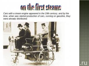on the first steams Cars with a steam engine appeared in the 19th century, and b