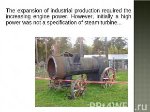 The expansion of industrial production required the increasing engine power. How