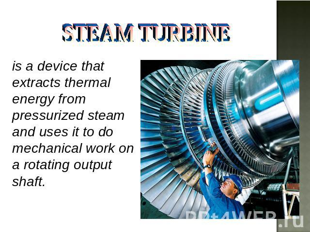 STEAM TURBINE is a device that extracts thermal energy from pressurized steam and uses it to do mechanical work on a rotating output shaft.