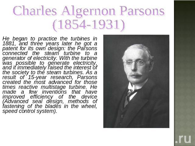 Charles Algernon Parsons (1854-1931) He began to practice the turbines in 1881, and three years later he got a patent for its own design: the Parsons connected the steam turbine to a generator of electricity. With the turbine was possible to generat…