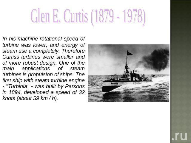 Glen E. Curtis (1879 - 1978) In his machine rotational speed of turbine was lower, and energy of steam use a completely. Therefore Curtiss turbines were smaller and of more robust design. One of the main applications of steam turbines is propulsion …