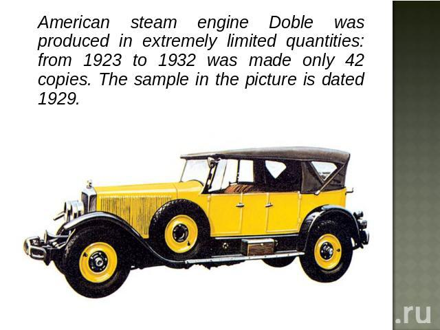 American steam engine Doble was produced in extremely limited quantities: from 1923 to 1932 was made only 42 copies. The sample in the picture is dated 1929.
