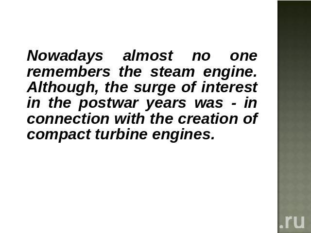 Nowadays almost no one remembers the steam engine. Although, the surge of interest in the postwar years was - in connection with the creation of compact turbine engines.