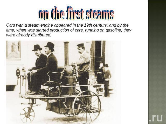 on the first steams Cars with a steam engine appeared in the 19th century, and by the time, when was started production of cars, running on gasoline, they were already distributed.