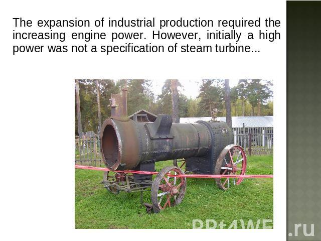 The expansion of industrial production required the increasing engine power. However, initially a high power was not a specification of steam turbine...