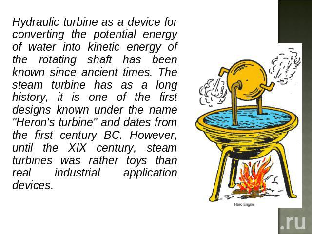 Hydraulic turbine as a device for converting the potential energy of water into kinetic energy of the rotating shaft has been known since ancient times. The steam turbine has as a long history, it is one of the first designs known under the name