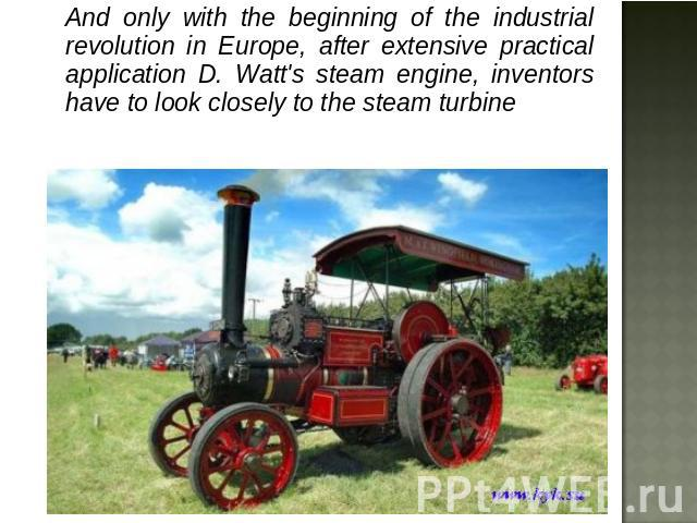 And only with the beginning of the industrial revolution in Europe, after extensive practical application D. Watt's steam engine, inventors have to look closely to the steam turbine