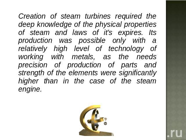 Creation of steam turbines required the deep knowledge of the physical properties of steam and laws of it's expires. Its production was possible only with a relatively high level of technology of working with metals, as the needs precision of produc…