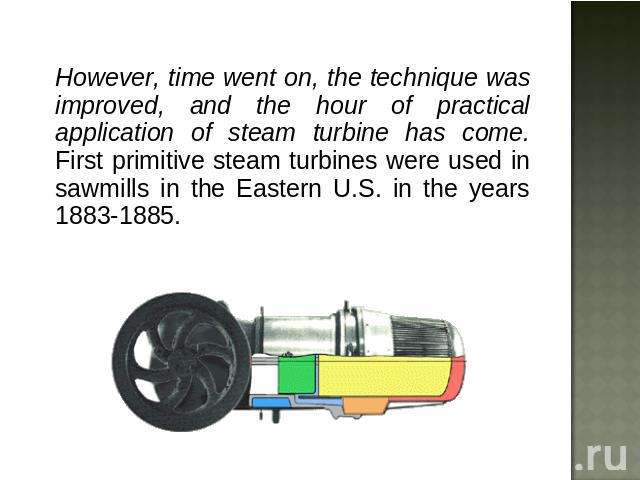 However, time went on, the technique was improved, and the hour of practical application of steam turbine has come. First primitive steam turbines were used in sawmills in the Eastern U.S. in the years 1883-1885.