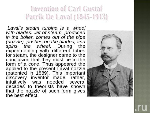 Invention of Carl Gustaf Patrik De Laval (1845-1913) Laval's steam turbine is a wheel with blades. Jet of steam, produced in the boiler, comes out of the pipe (nozzle), pushes on the blades, and spins the wheel. During the experimenting with differe…
