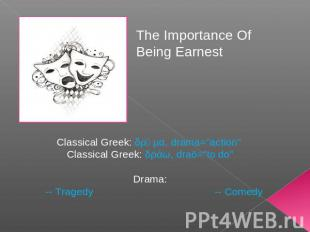 "The Importance Of Being Earnest Classical Greek: δρᾶμα, drama=""action"" Classical"