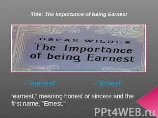 "Title: The Importance of Being Earnest --""earnest"" ""earnest,"" meaning honest or"