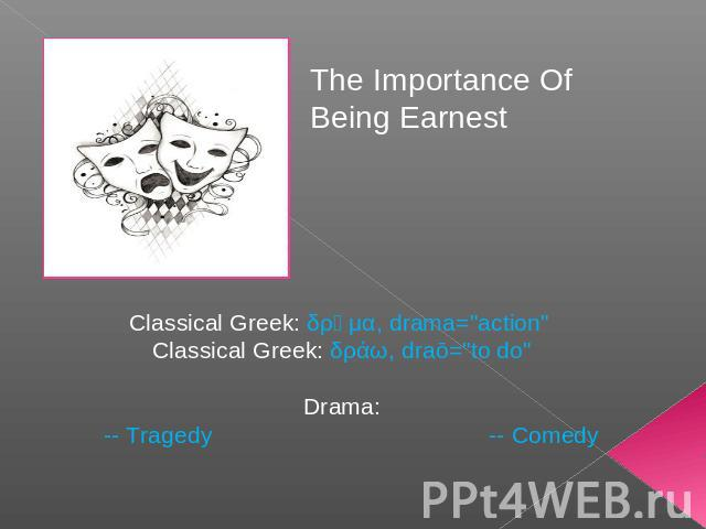 The Importance Of Being Earnest Classical Greek: δρᾶμα, drama=