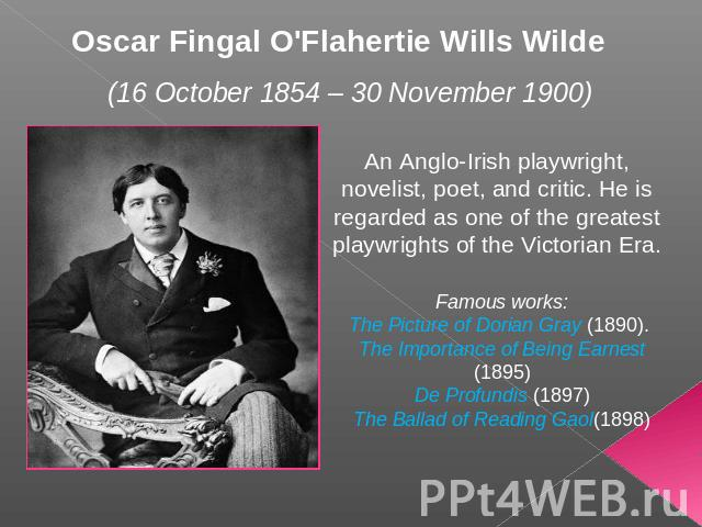 Oscar Fingal O'Flahertie Wills Wilde (16 October 1854 – 30 November 1900) An Anglo-Irish playwright, novelist, poet, and critic. He is regarded as one of the greatest playwrights of the Victorian Era. Famous works:The Picture of Dorian Gray (1890). …