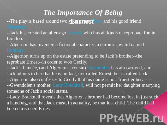 The Importance Of Being Earnest --The play is based around two young men: Jack and his good friend Algernon. –--Jack has created an alter-ego, Ernest, who has all kinds of reprobate fun in London. --Algernon has invented a fictional character, a chr…