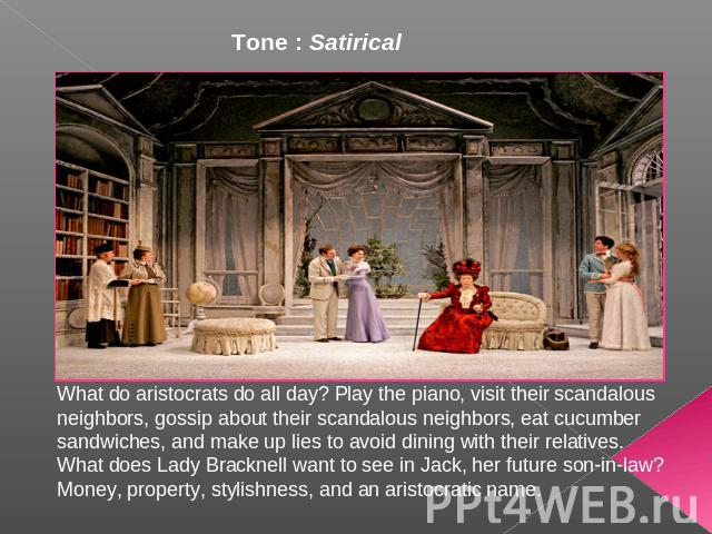 Tone : Satirical What do aristocrats do all day? Play the piano, visit their scandalous neighbors, gossip about their scandalous neighbors, eat cucumber sandwiches, and make up lies to avoid dining with their relatives. What does Lady Bracknell want…