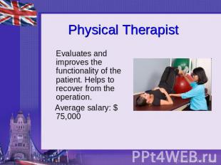 Physical Therapist Evaluates and improves the functionality of the patient. Help