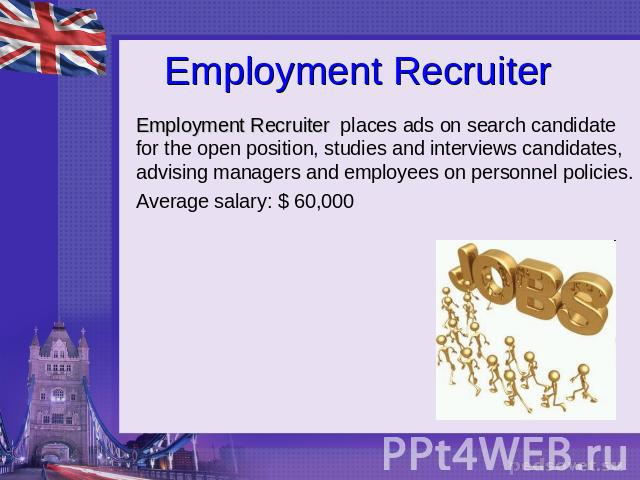 Employment Recruiter Employment Recruiter places ads on search candidate for the open position, studies and interviews candidates, advising managers and employees on personnel policies.Average salary: $ 60,000