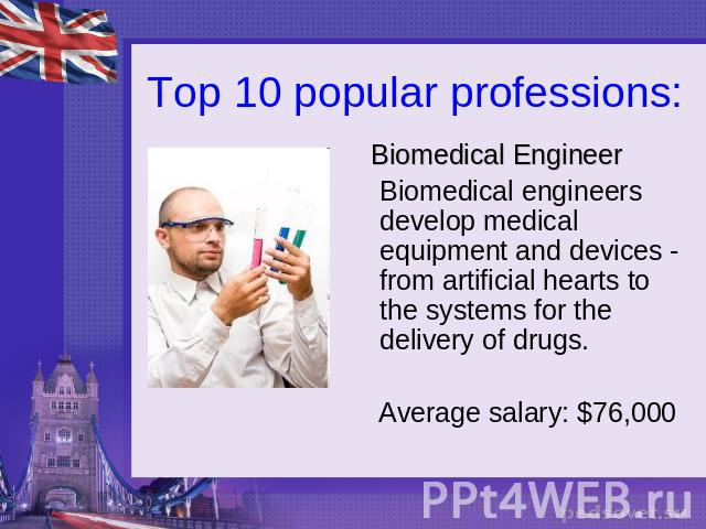 Top 10 popular professions: Biomedical EngineerBiomedical engineers develop medical equipment and devices - from artificial hearts to the systems for the delivery of drugs. Average salary: $76,000