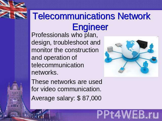 Telecommunications Network Engineer Professionals who plan, design, troubleshoot and monitor the construction and operation of telecommunication networks.These networks are used for video communication.Average salary: $ 87,000