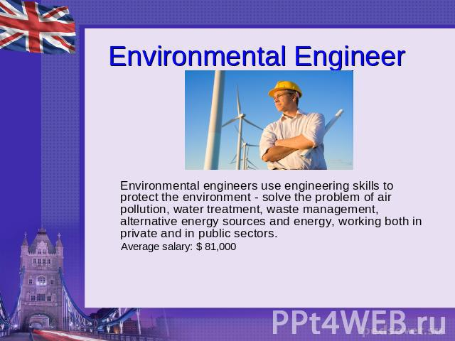 Environmental Engineer Environmental engineers use engineering skills to protect the environment - solve the problem of air pollution, water treatment, waste management, alternative energy sources and energy, working both in private and in public se…