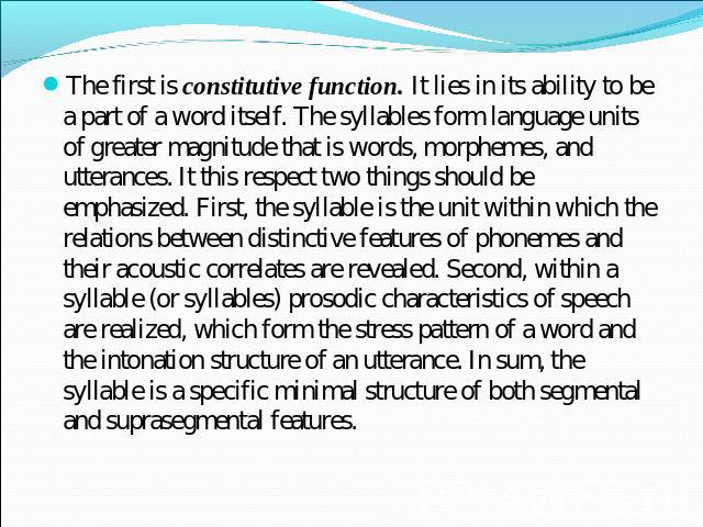 The first is constitutive function. It lies in its ability to be a part of a word itself. The syllables form language units of greater magnitude that is words, morphemes, and utterances. It this respect two things should be emphasized. First, the sy…