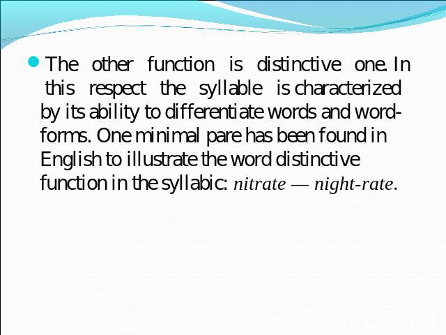 The other function is distinctive one. In this respect the syllable is characterized by its ability to differentiate words and word-forms. One minimal pare has been found in English to illustrate the word distinctive function in the syllabic: nitrat…