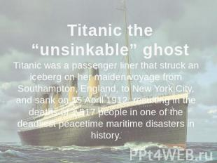 "Titanic the ""unsinkable"" ghost Titanic was a passenger liner that struck an iceb"