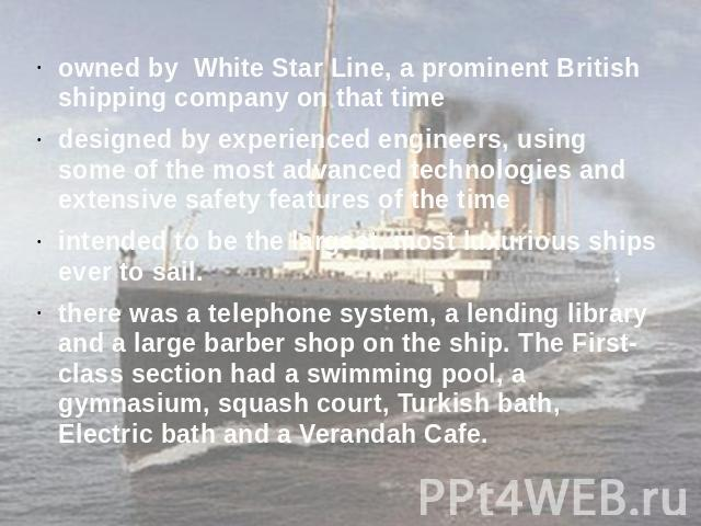 owned by White Star Line, a prominent British shipping company on that timedesigned by experienced engineers, using some of the most advanced technologies and extensive safety features of the timeintended to be the largest, most luxurious ships ever…