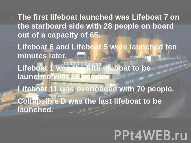 The first lifeboat launched was Lifeboat 7 on the starboard side with 28 people on board out of a capacity of 65.Lifeboat 6 and Lifeboat 5 were launched ten minutes later.Lifeboat 1 was the fifth lifeboat to be launched with 12 people. Lifeboat 11 w…