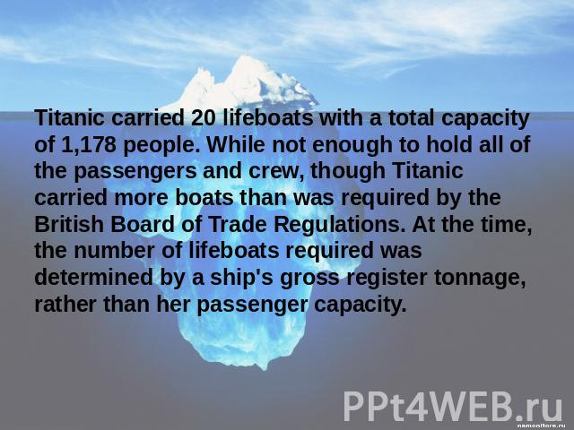 Titanic carried 20 lifeboats with a total capacity of 1,178 people. While not enough to hold all of the passengers and crew, though Titanic carried more boats than was required by the British Board of Trade Regulations. At the time, the number of li…