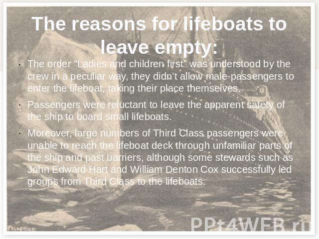"The reasons for lifeboats to leave empty: The order ""Ladies and children first"" was understood by the crew in a peculiar way, they didn't allow male-passengers to enter the lifeboat, taking their place themselves.Passengers were reluctant to leave t…"