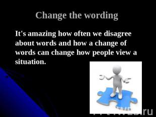 Change the wording It's amazing how often we disagree about words and how a chan