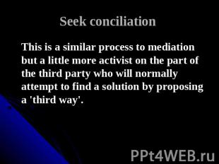 Seek conciliation This is a similar process to mediation but a little more activ