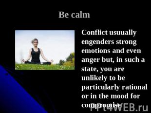 Be calm Conflict usuually engenders strong emotions and even anger but, in such
