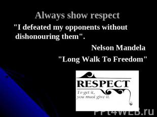 "Always show respect ""I defeated my opponents without dishonouring them"". Nelson"