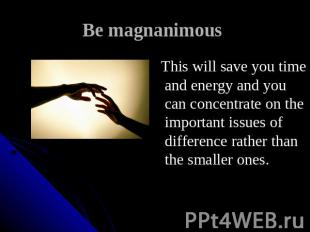 Be magnanimous This will save you time and energy and you can concentrate on the
