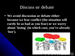 Discuss or debate We avoid discussion or debate either because we fear conflict