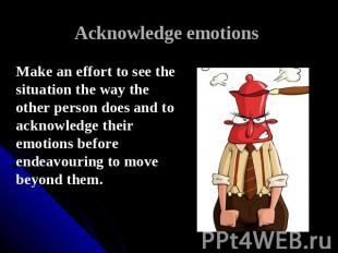 Acknowledge emotions Make an effort to see the situation the way the other perso