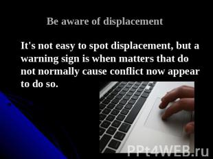 Be aware of displacement It's not easy to spot displacement, but a warning sign