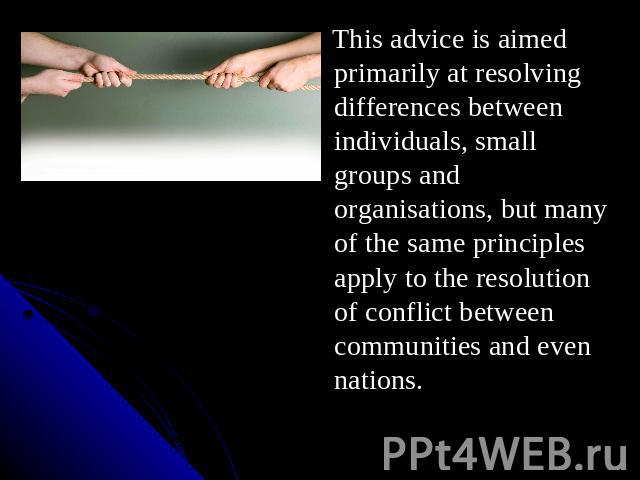 This advice is aimed primarily at resolving differences between individuals, small groups and organisations, but many of the same principles apply to the resolution of conflict between communities and even nations.