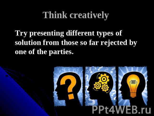 Think creatively Try presenting different types of solution from those so far rejected by one of the parties.