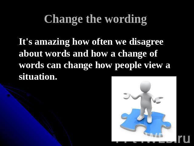 Change the wording It's amazing how often we disagree about words and how a change of words can change how people view a situation.