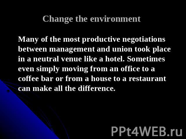 Change the environment Many of the most productive negotiations between management and union took place in a neutral venue like a hotel. Sometimes even simply moving from an office to a coffee bar or from a house to a restaurant can make all the dif…