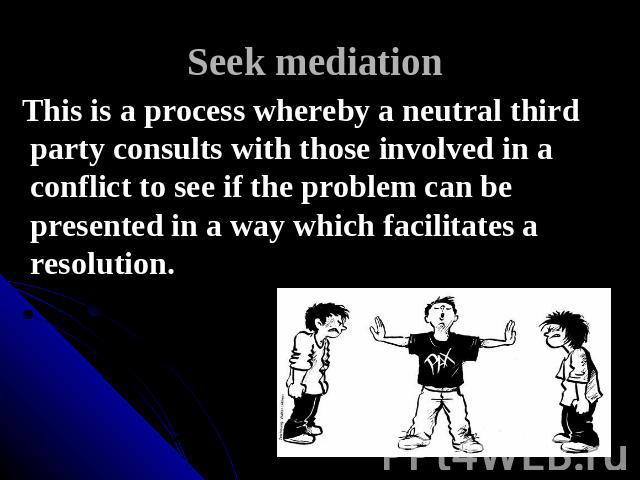 Seek mediation This is a process whereby a neutral third party consults with those involved in a conflict to see if the problem can be presented in a way which facilitates a resolution.
