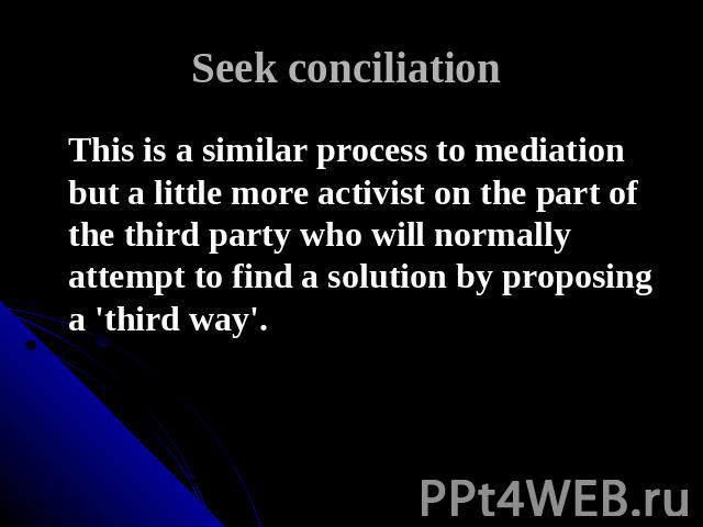 Seek conciliation This is a similar process to mediation but a little more activist on the part of the third party who will normally attempt to find a solution by proposing a 'third way'.